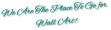 We Are The Place To Go for  Wall Art!  We Are The Place To Go for  Wall Art!